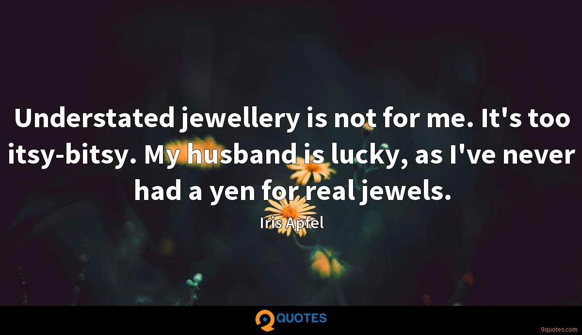 Understated jewellery is not for me. It's too itsy-bitsy. My husband is lucky, as I've never had a yen for real jewels.