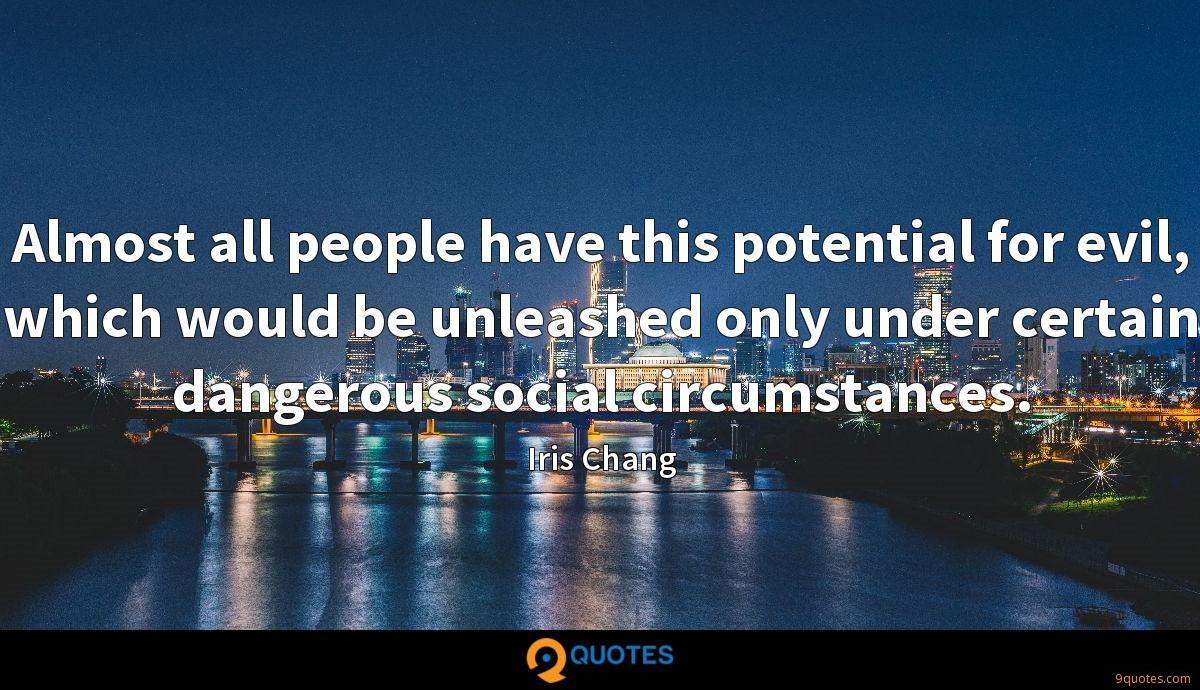 Almost all people have this potential for evil, which would be unleashed only under certain dangerous social circumstances.