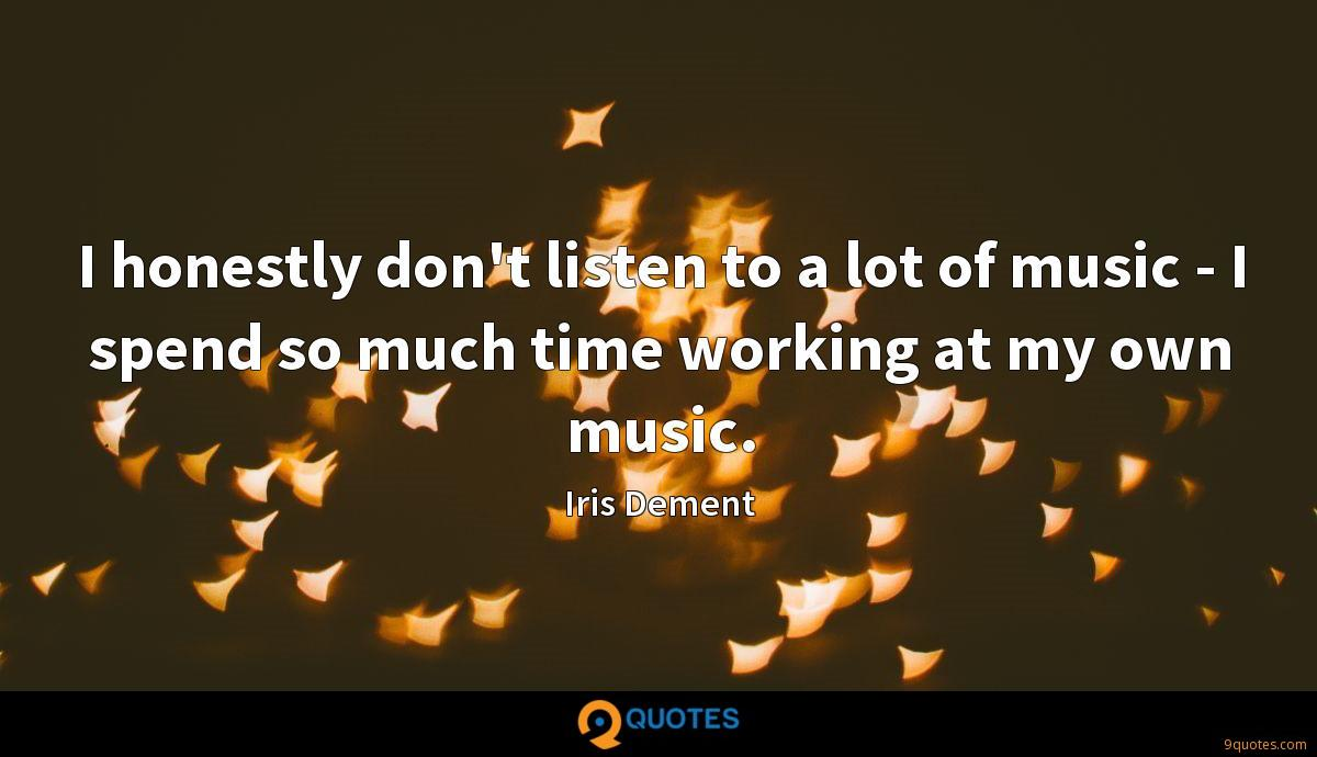 I honestly don't listen to a lot of music - I spend so much time working at my own music.