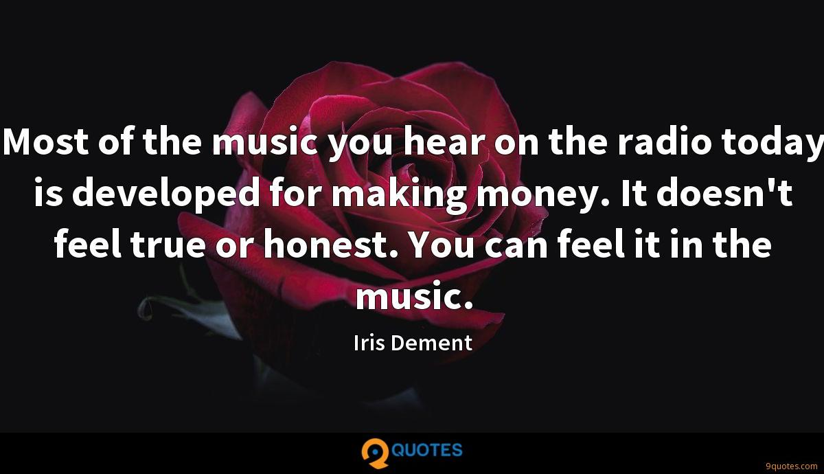 Most of the music you hear on the radio today is developed for making money. It doesn't feel true or honest. You can feel it in the music.