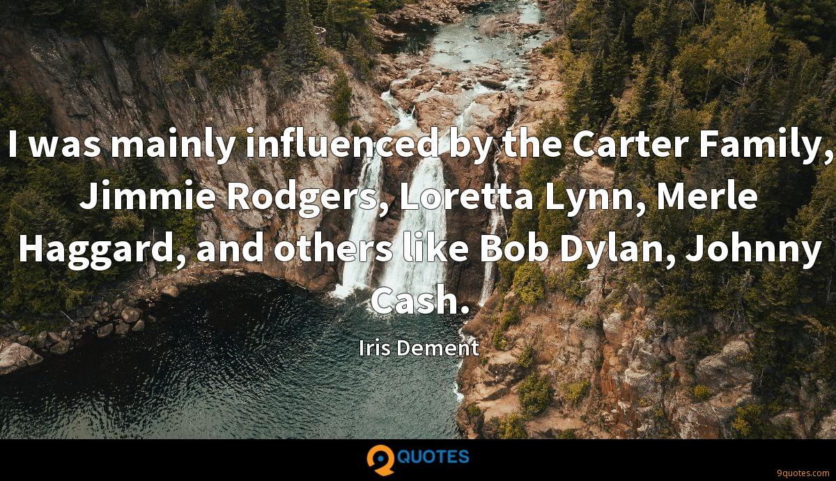 I was mainly influenced by the Carter Family, Jimmie Rodgers, Loretta Lynn, Merle Haggard, and others like Bob Dylan, Johnny Cash.