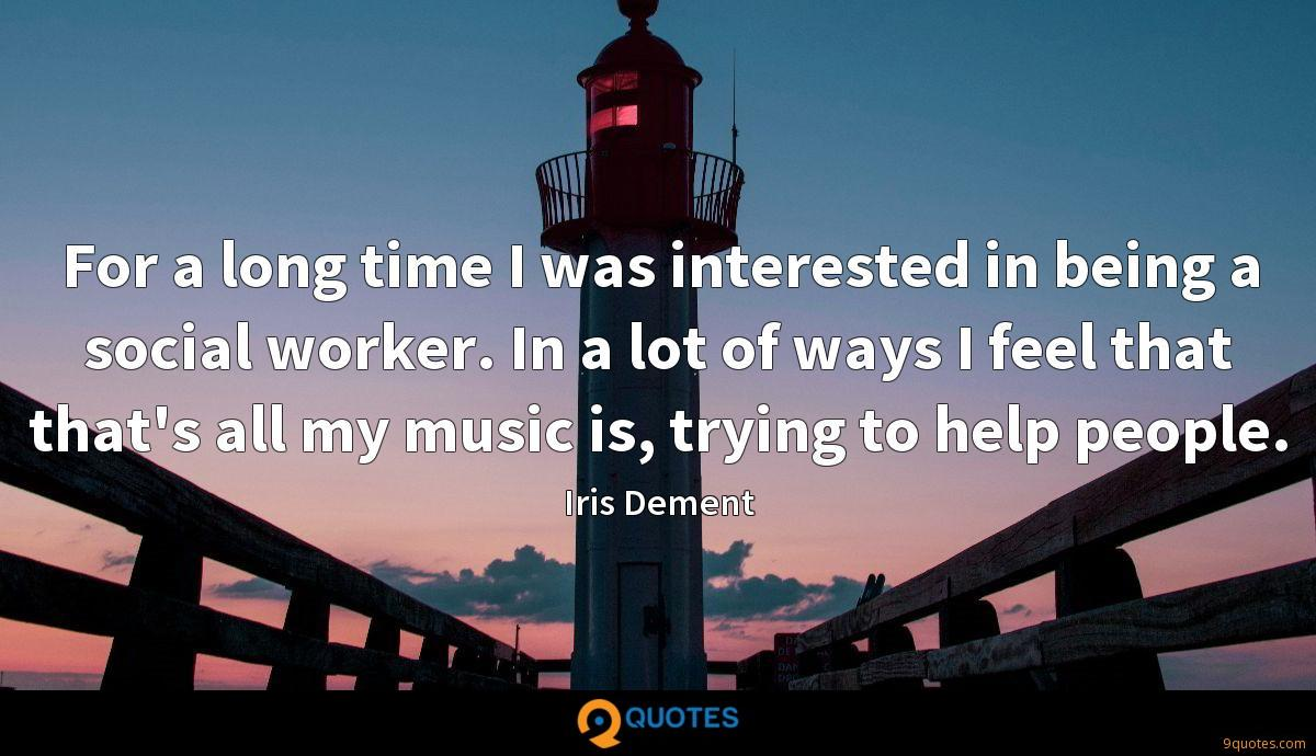 For a long time I was interested in being a social worker. In a lot of ways I feel that that's all my music is, trying to help people.
