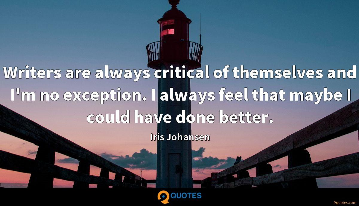 Writers are always critical of themselves and I'm no exception. I always feel that maybe I could have done better.