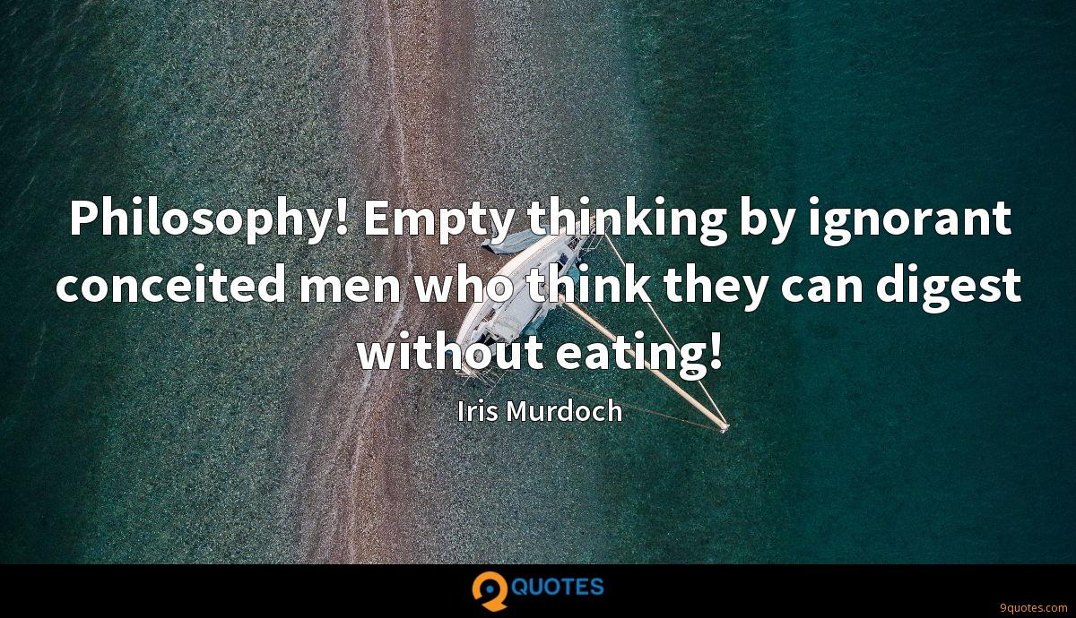 Philosophy! Empty thinking by ignorant conceited men who think they can digest without eating!