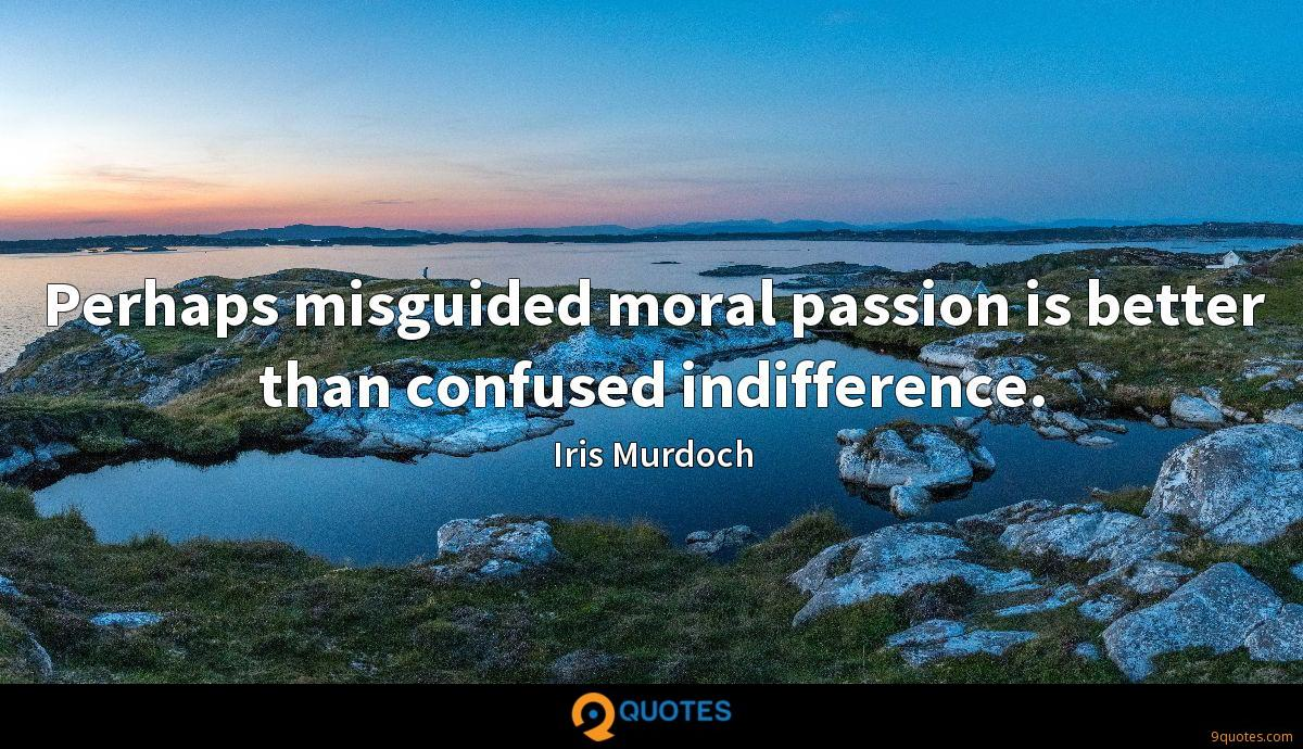 Perhaps misguided moral passion is better than confused indifference.