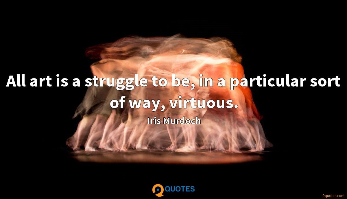 All art is a struggle to be, in a particular sort of way, virtuous.