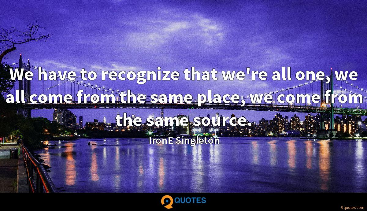 We have to recognize that we're all one, we all come from the same place, we come from the same source.