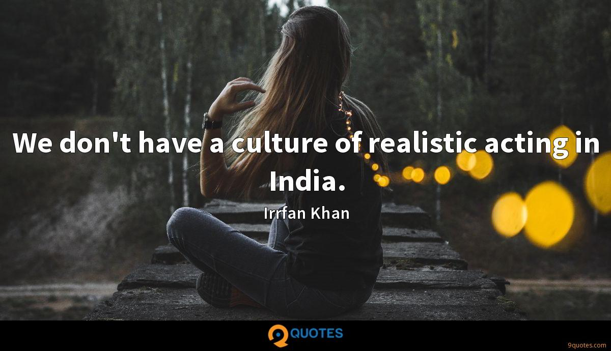 We don't have a culture of realistic acting in India.