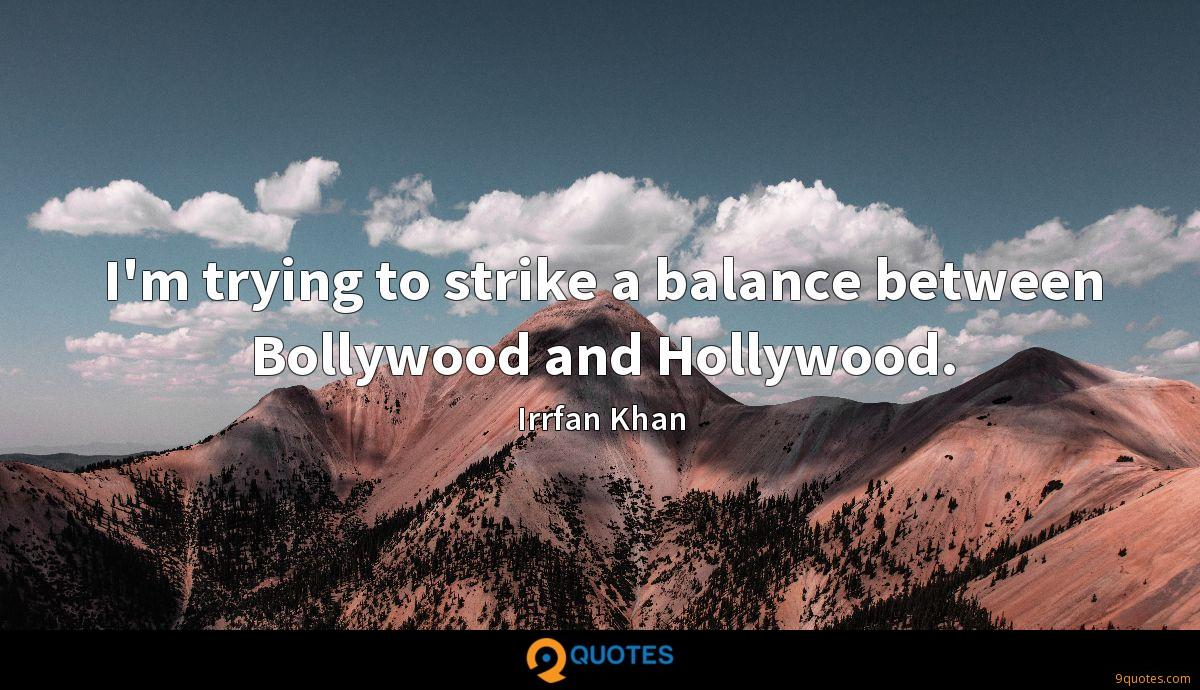 I'm trying to strike a balance between Bollywood and Hollywood.