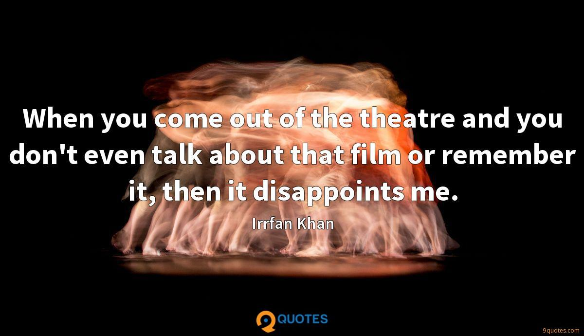 When you come out of the theatre and you don't even talk about that film or remember it, then it disappoints me.