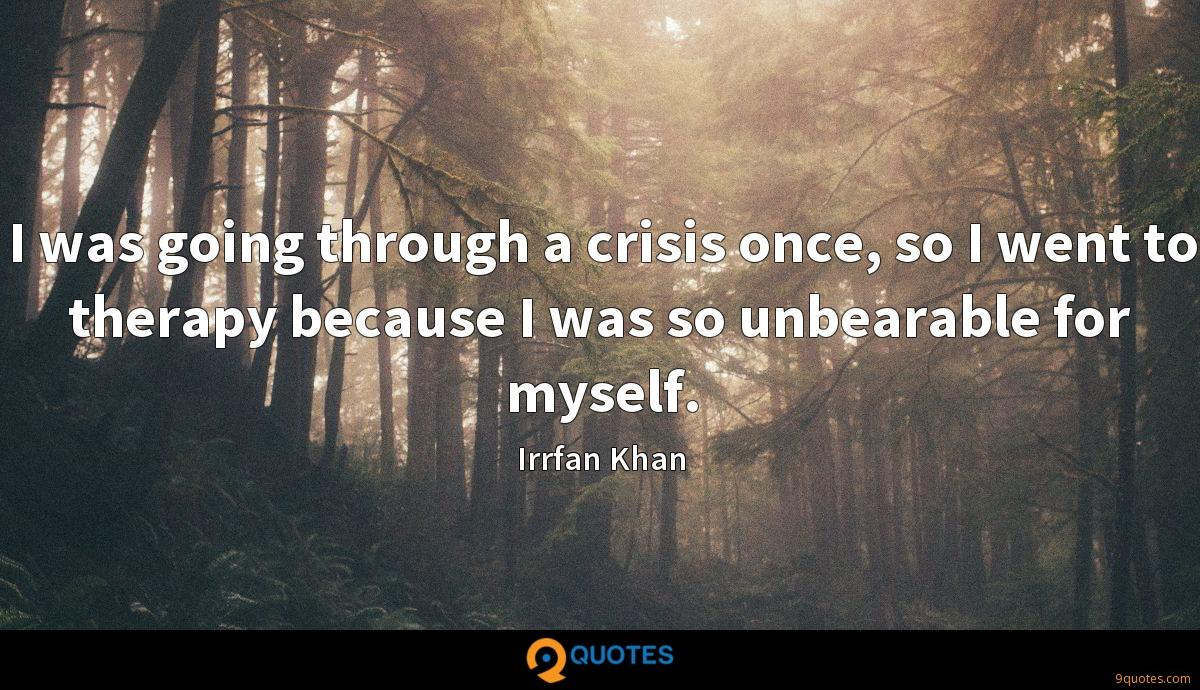 I was going through a crisis once, so I went to therapy because I was so unbearable for myself.