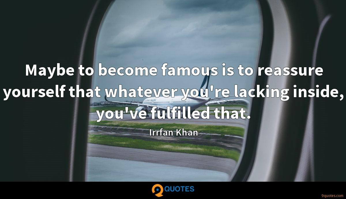 Maybe to become famous is to reassure yourself that whatever you're lacking inside, you've fulfilled that.