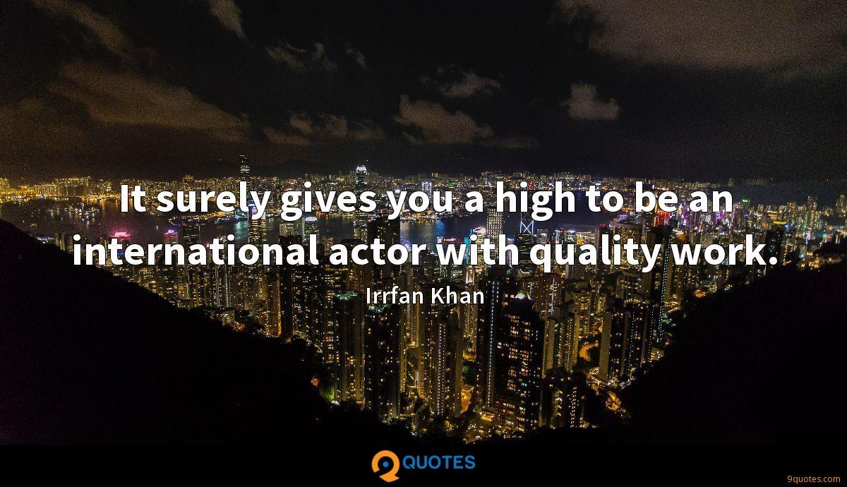 It surely gives you a high to be an international actor with quality work.