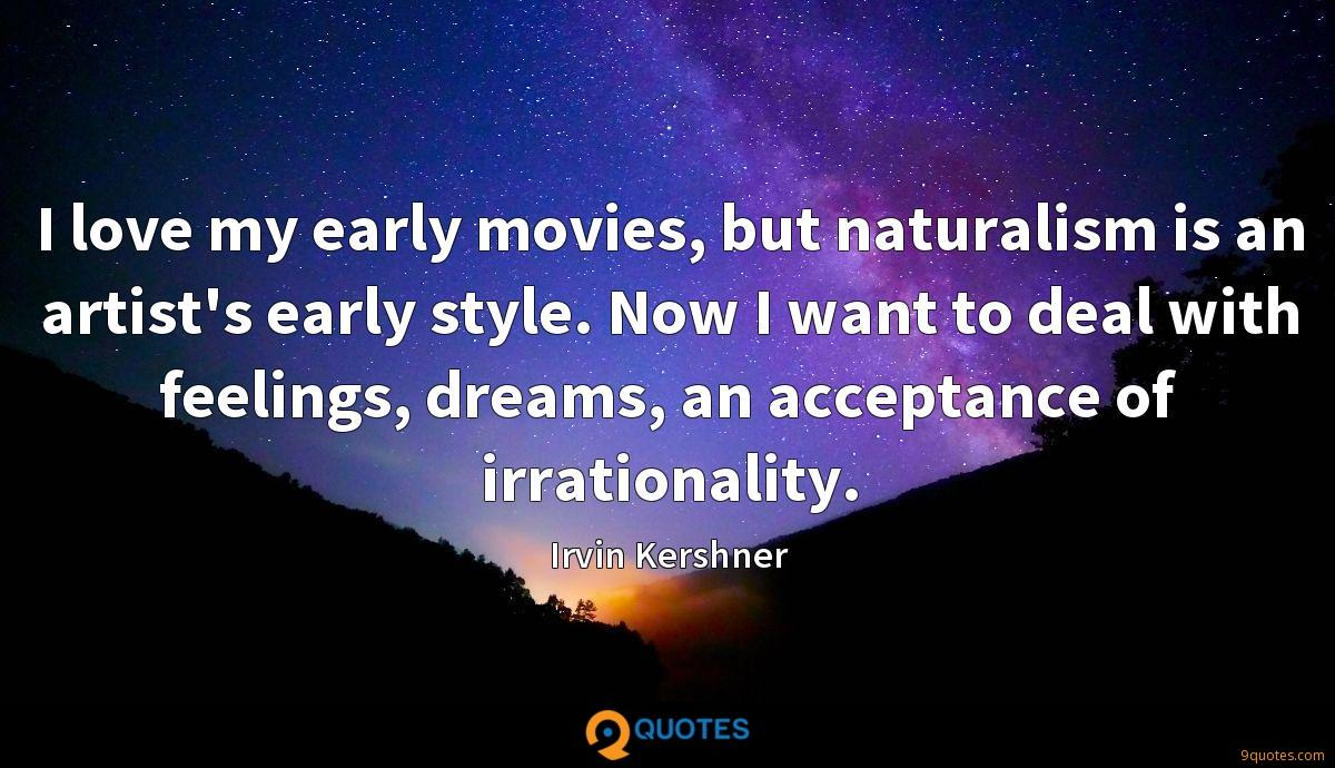 I love my early movies, but naturalism is an artist's early style. Now I want to deal with feelings, dreams, an acceptance of irrationality.
