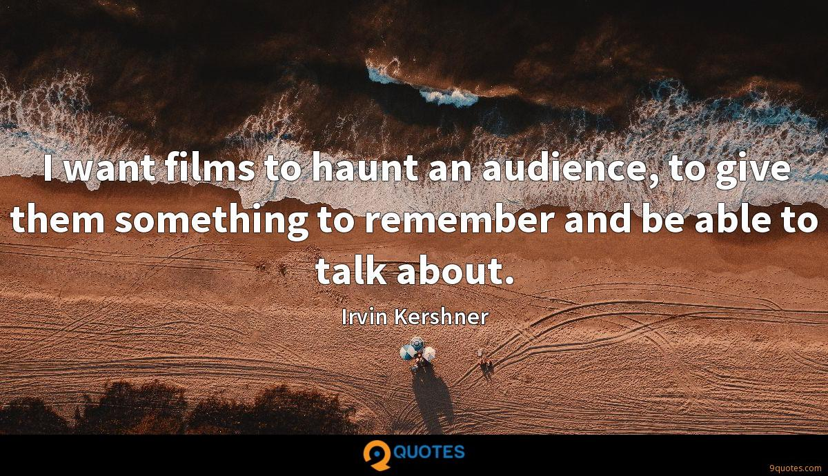 I want films to haunt an audience, to give them something to remember and be able to talk about.