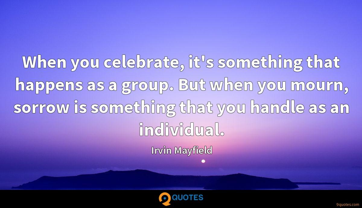 When you celebrate, it's something that happens as a group. But when you mourn, sorrow is something that you handle as an individual.