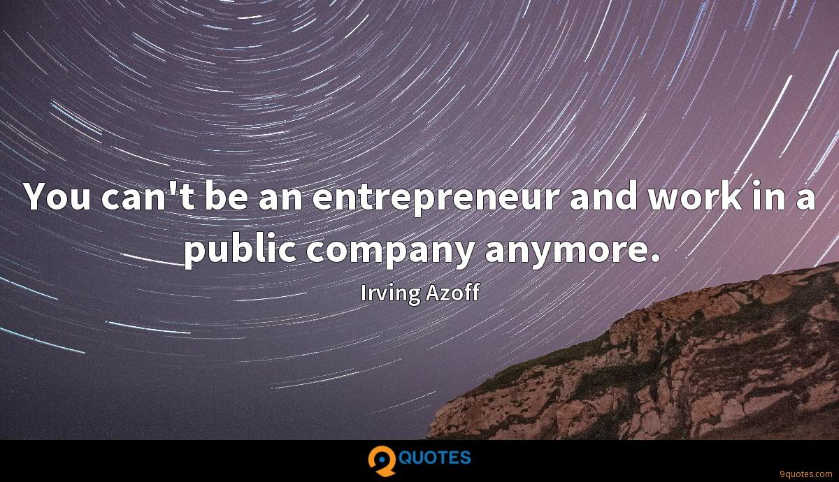 You can't be an entrepreneur and work in a public company anymore.