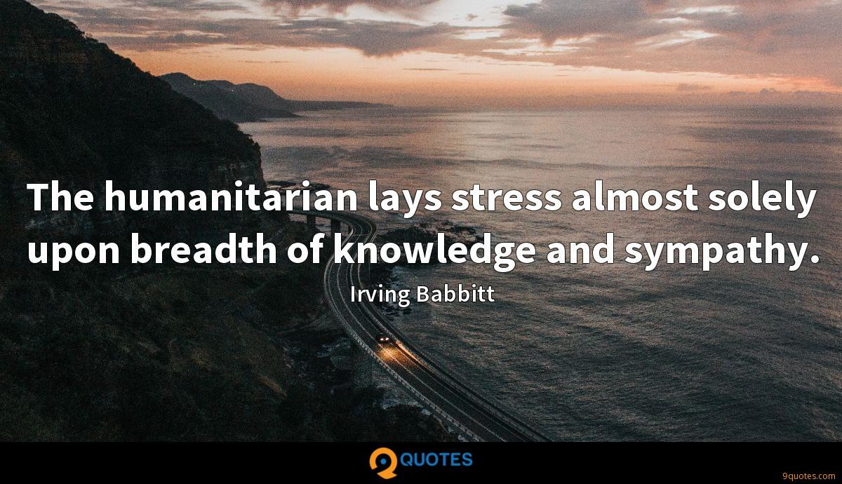 The humanitarian lays stress almost solely upon breadth of knowledge and sympathy.