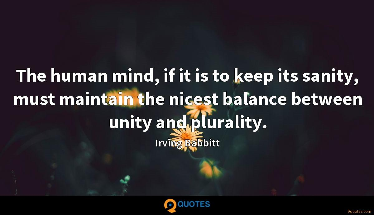 The human mind, if it is to keep its sanity, must maintain the nicest balance between unity and plurality.
