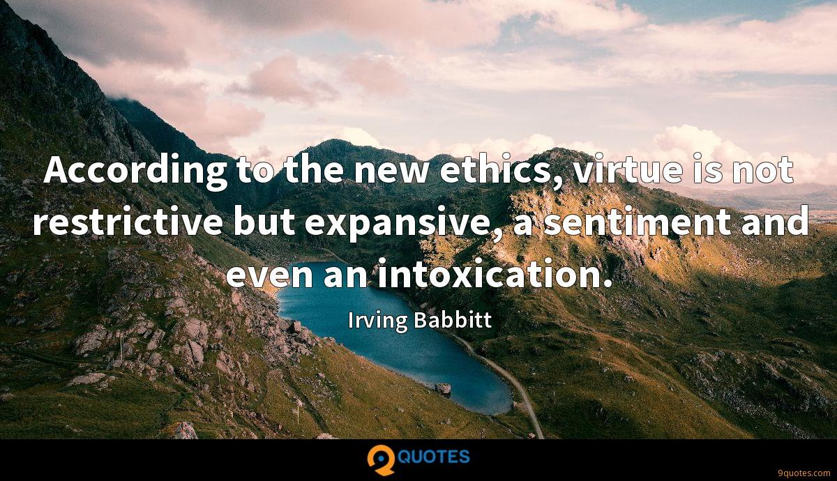 According to the new ethics, virtue is not restrictive but expansive, a sentiment and even an intoxication.