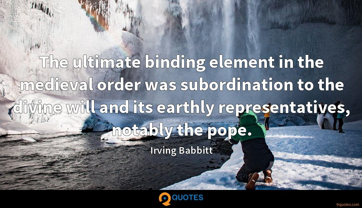 The ultimate binding element in the medieval order was subordination to the divine will and its earthly representatives, notably the pope.