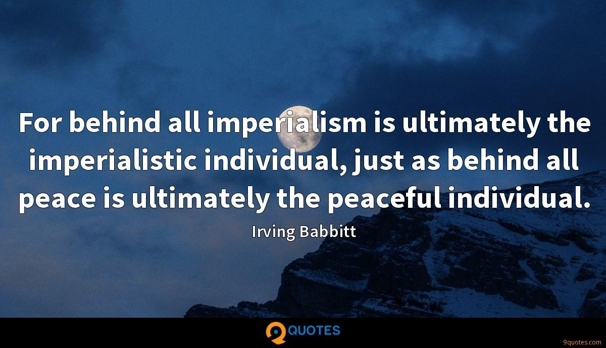 For behind all imperialism is ultimately the imperialistic individual, just as behind all peace is ultimately the peaceful individual.