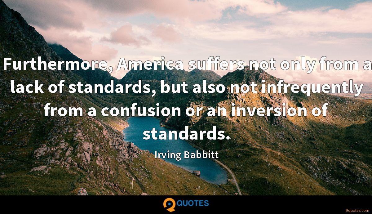 Furthermore, America suffers not only from a lack of standards, but also not infrequently from a confusion or an inversion of standards.