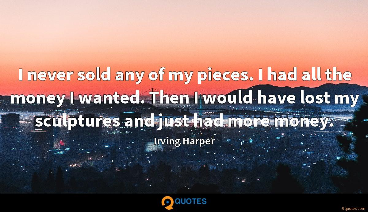 I never sold any of my pieces. I had all the money I wanted. Then I would have lost my sculptures and just had more money.
