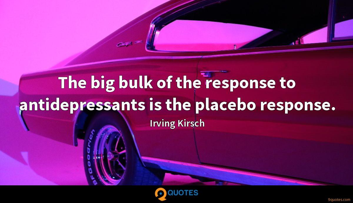 The big bulk of the response to antidepressants is the placebo response.