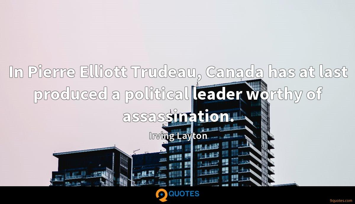 In Pierre Elliott Trudeau, Canada has at last produced a political leader worthy of assassination.