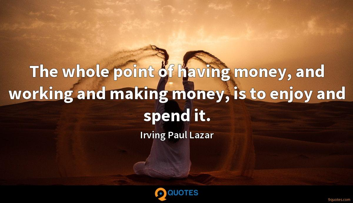 The whole point of having money, and working and making money, is to enjoy and spend it.