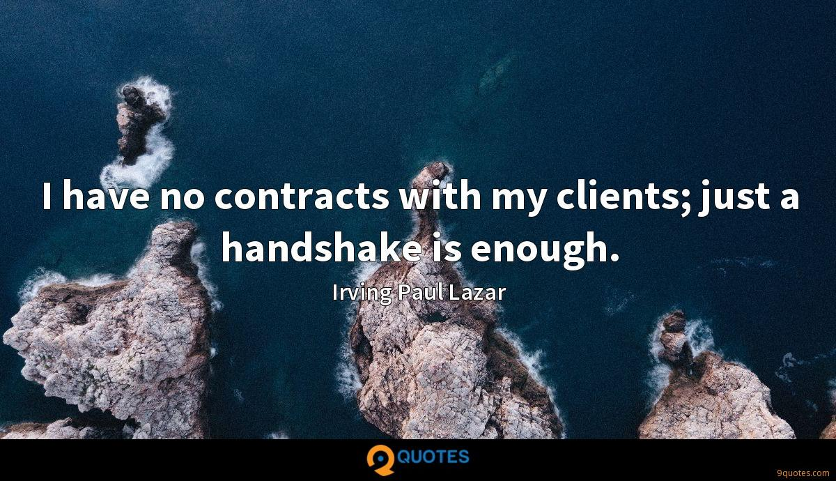 I have no contracts with my clients; just a handshake is enough.