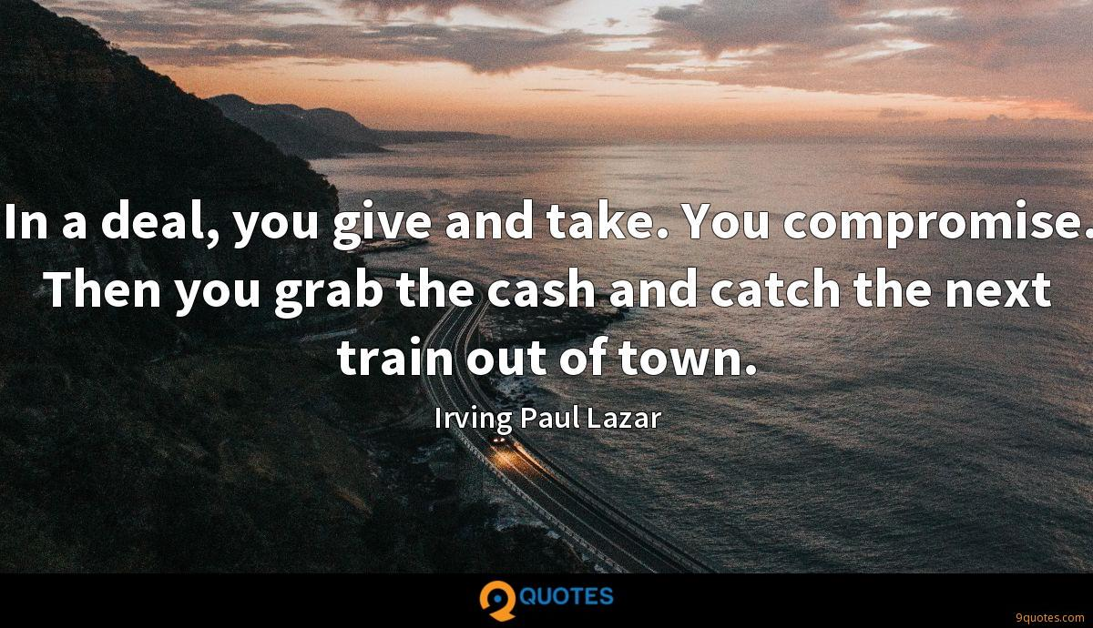 In a deal, you give and take. You compromise. Then you grab the cash and catch the next train out of town.