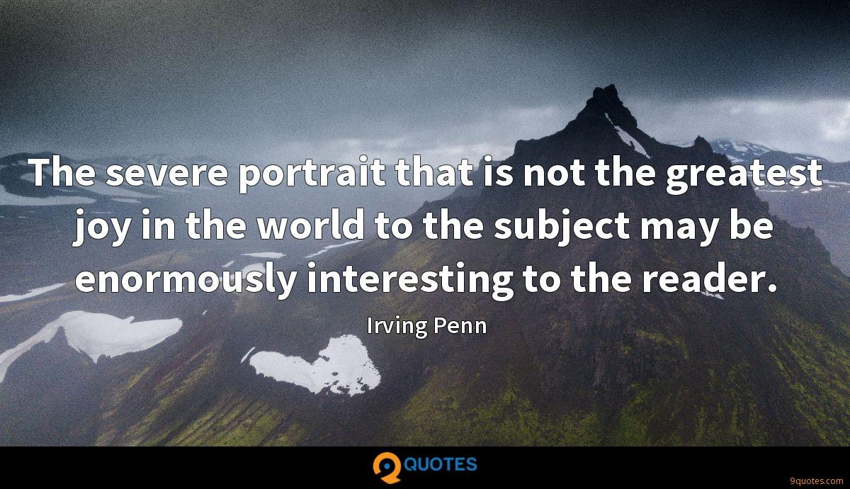 The severe portrait that is not the greatest joy in the world to the subject may be enormously interesting to the reader.