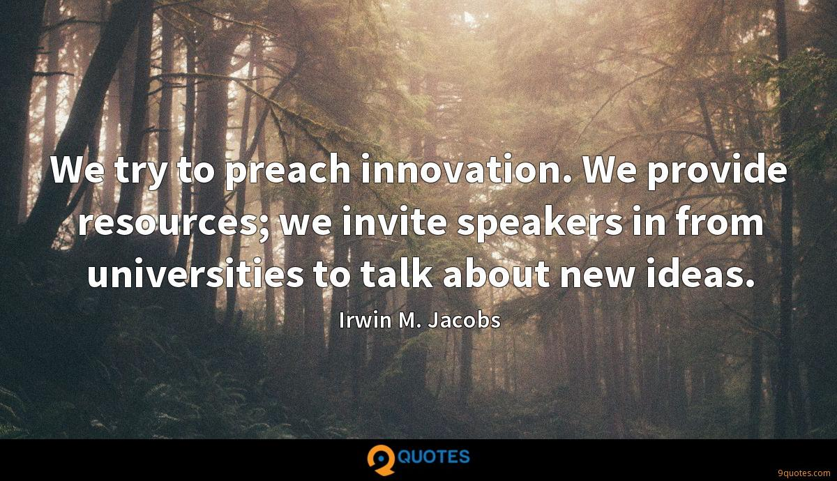 We try to preach innovation. We provide resources; we invite speakers in from universities to talk about new ideas.