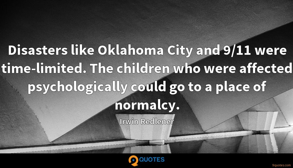 Disasters like Oklahoma City and 9/11 were time-limited. The children who were affected psychologically could go to a place of normalcy.