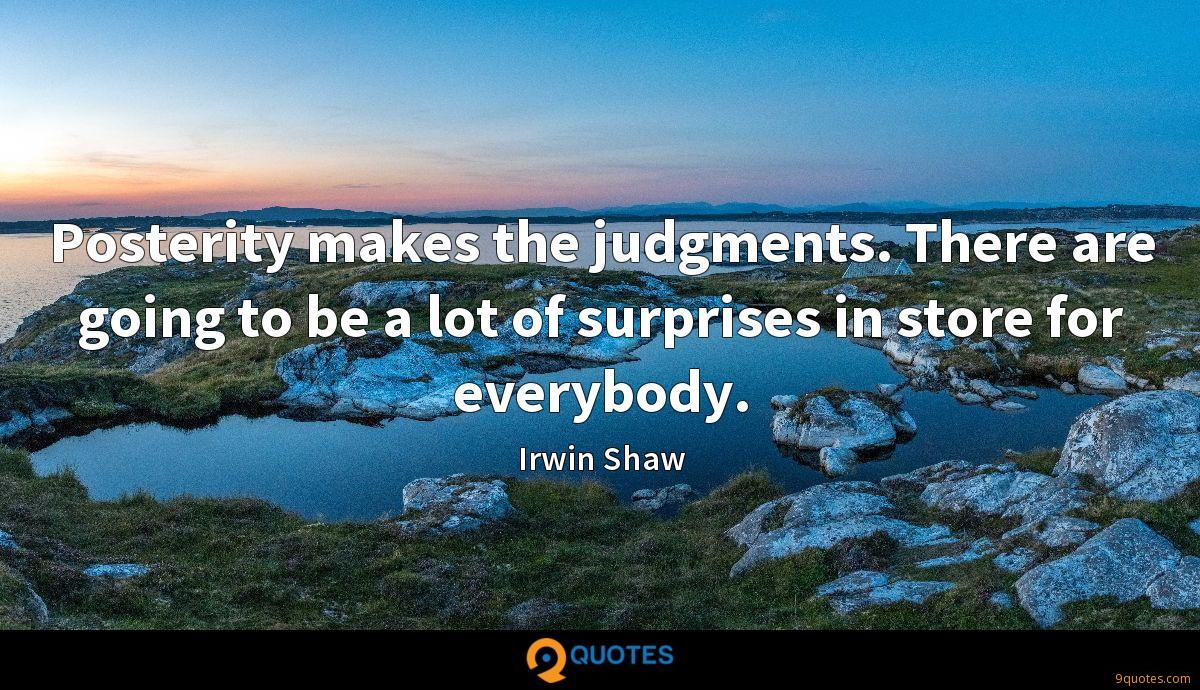 Posterity makes the judgments. There are going to be a lot of surprises in store for everybody.