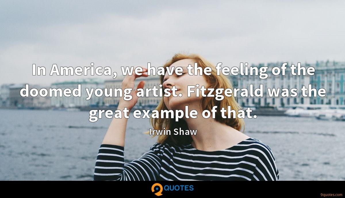 In America, we have the feeling of the doomed young artist. Fitzgerald was the great example of that.