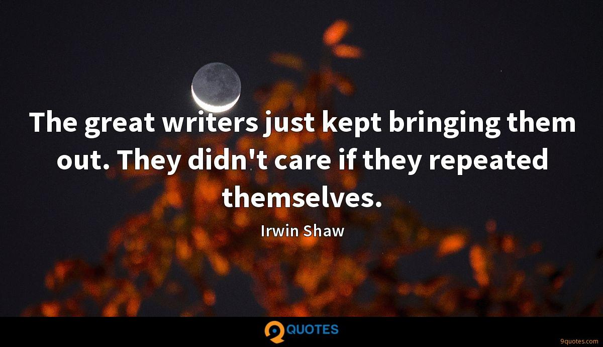 The great writers just kept bringing them out. They didn't care if they repeated themselves.