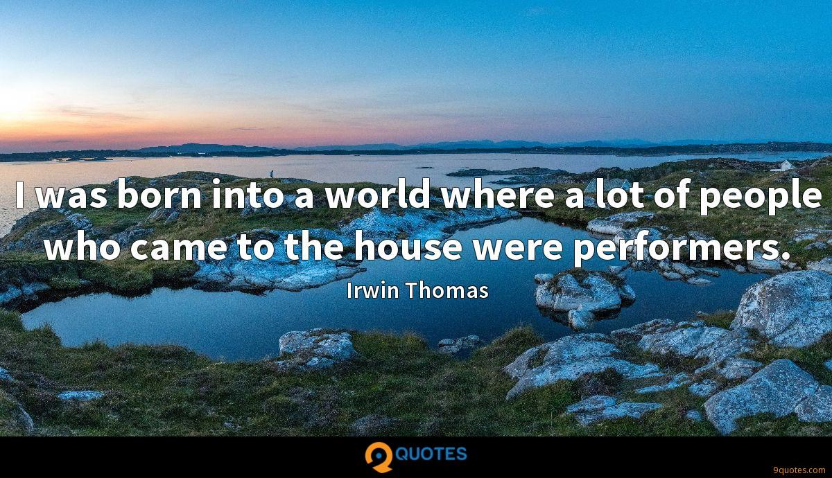 I was born into a world where a lot of people who came to the house were performers.