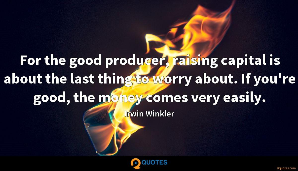 For the good producer, raising capital is about the last thing to worry about. If you're good, the money comes very easily.