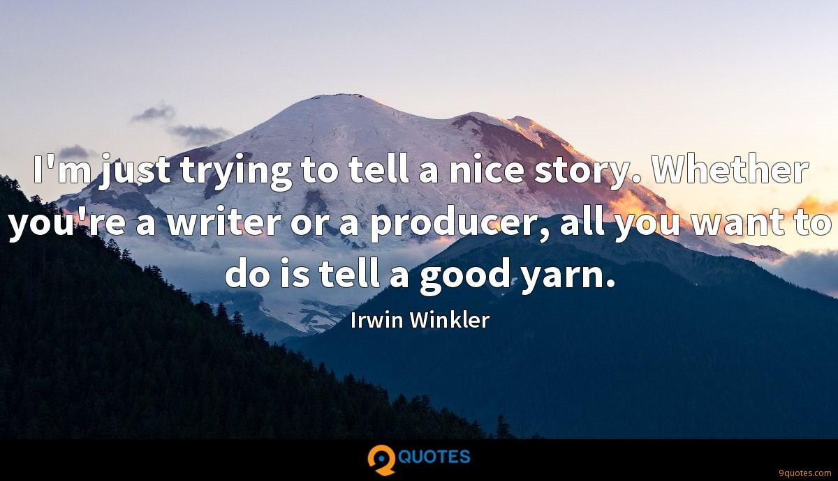 I'm just trying to tell a nice story. Whether you're a writer or a producer, all you want to do is tell a good yarn.