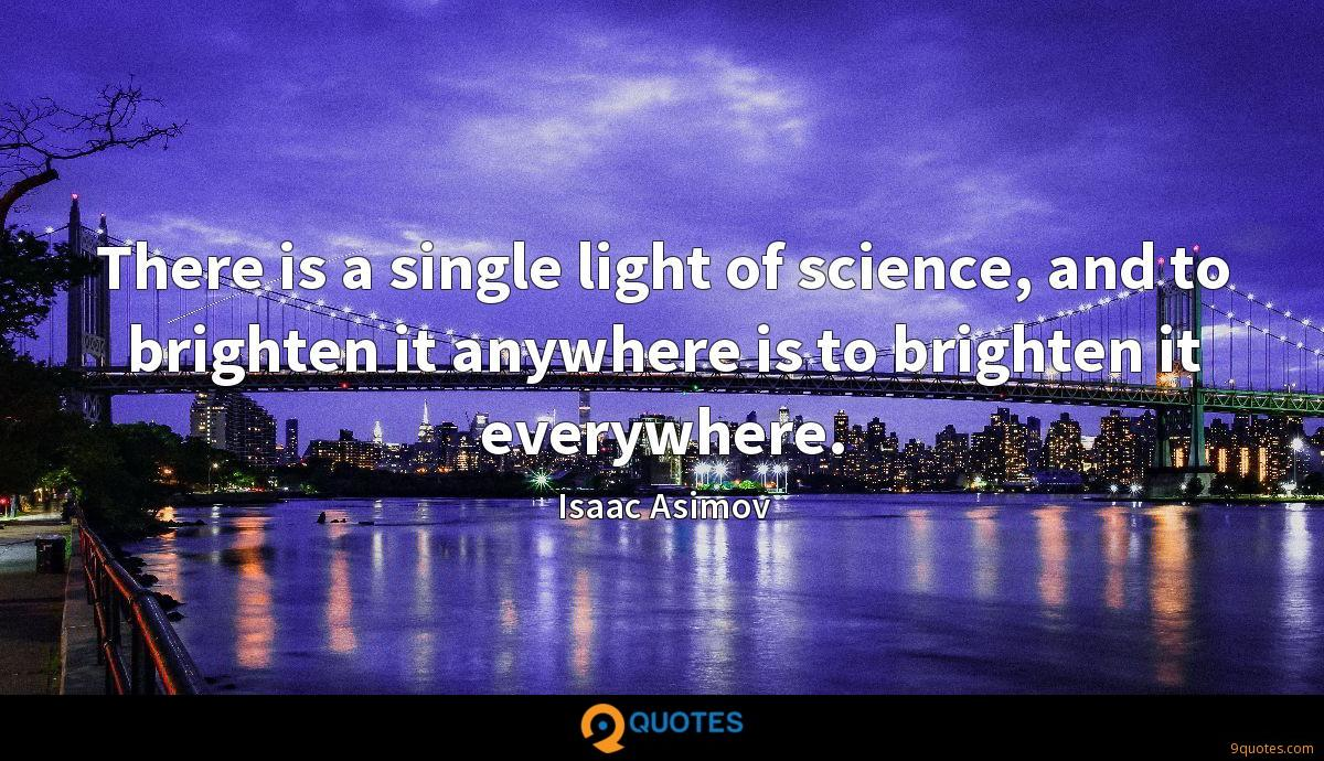 There is a single light of science, and to brighten it anywhere is to brighten it everywhere.