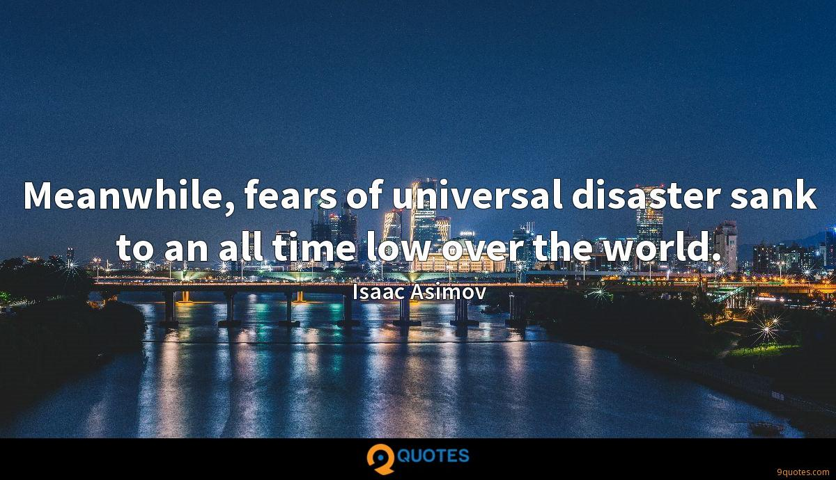 Meanwhile, fears of universal disaster sank to an all time low over the world.