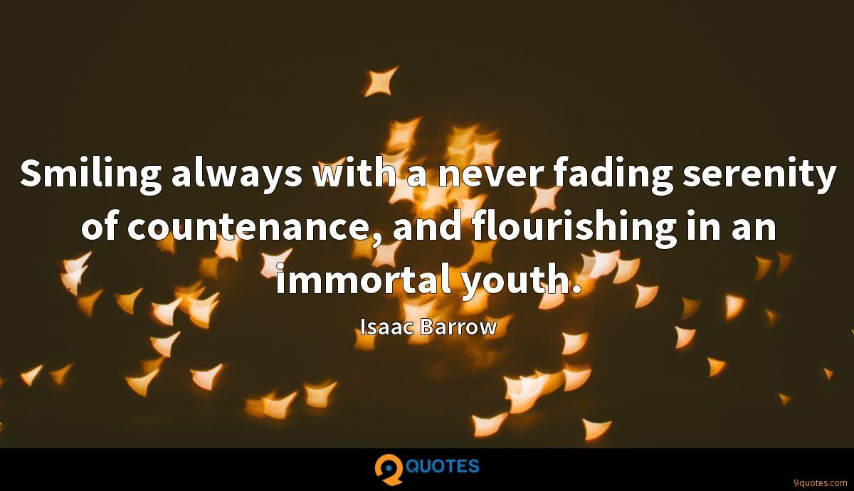 Smiling always with a never fading serenity of countenance, and flourishing in an immortal youth.