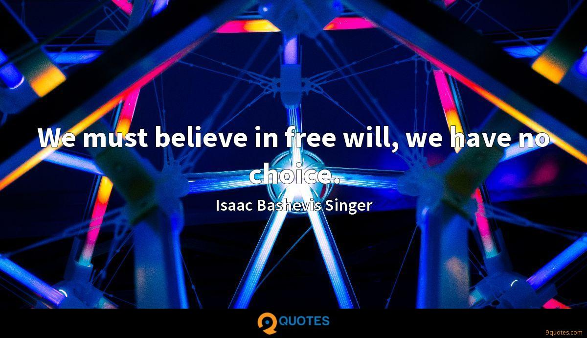 We must believe in free will, we have no choice.