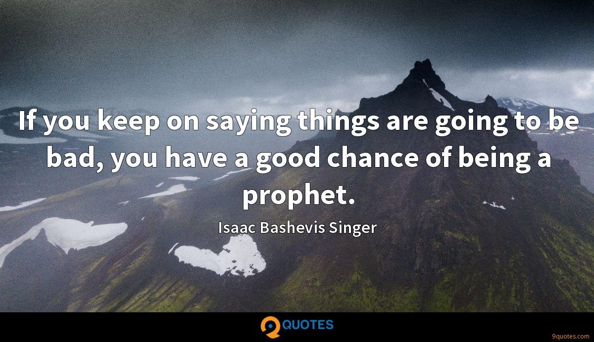 If you keep on saying things are going to be bad, you have a good chance of being a prophet.