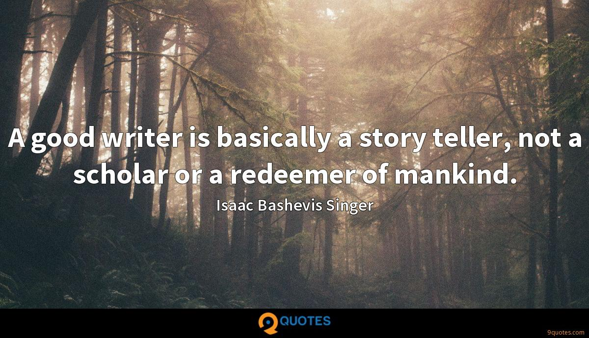 A good writer is basically a story teller, not a scholar or a redeemer of mankind.