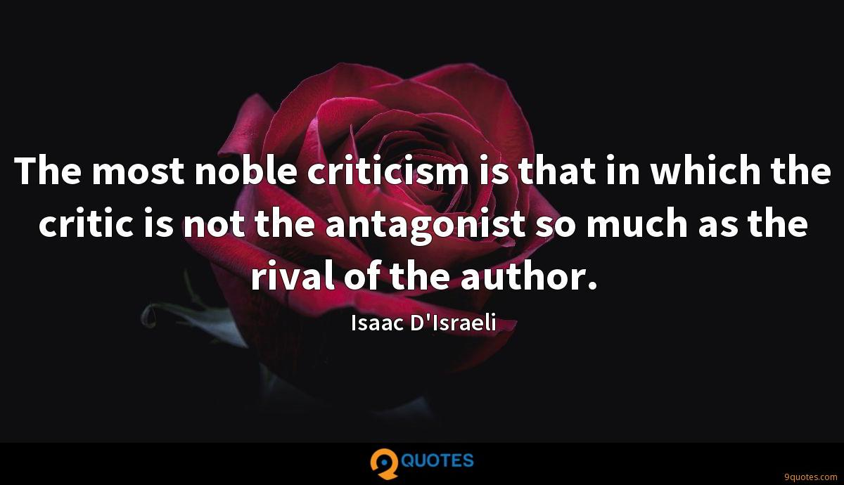 The most noble criticism is that in which the critic is not the antagonist so much as the rival of the author.