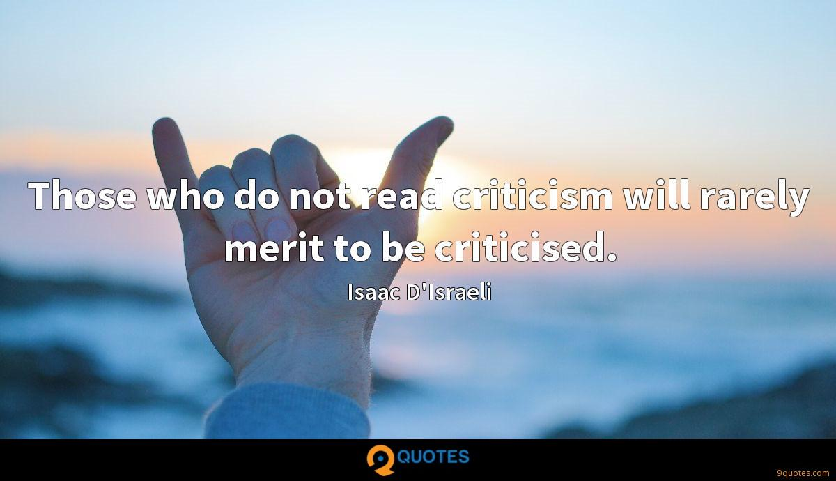 Those who do not read criticism will rarely merit to be criticised.
